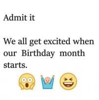Birthday Month: Admit it  We all get excited when  our Birthday month  starts.