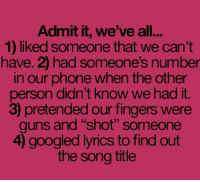 """song titles: Admit it, we've all...  1) liked someone that we can't  have. 2) had someone's number  in our phone when the other  person didn't know we had it.  3 pretended our fingers were  guns and """"shot"""" someone  4) googled lyrics to find out  the song title"""