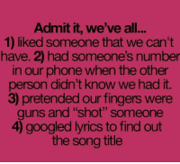 """song titles: Admit it, we've all...  1) liked someone that we can't  have. 2) had someone's number  in our phone when the other  person didn't know we had it.  3 pretended our fingers were  guns and """"shot"""" someone  googled lyrics to find out  the song title"""