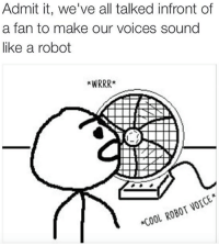 Memes, Cool, and Voice: Admit it, we've all talked infront of  a fan to make our voices sound  like a robot  *WRRRR  VOICE  *COOL ROBOT