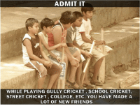 Tag those friends whom you met while playing Gully cricket :D: ADMIT IT  WHILE PLAYING GULLY CRICKET SCHOOL CRICKET,  STREET CRICKET, COLLEGE, ETC. YoU HAVE MADE A  LOT OF NEW FRIENDS Tag those friends whom you met while playing Gully cricket :D