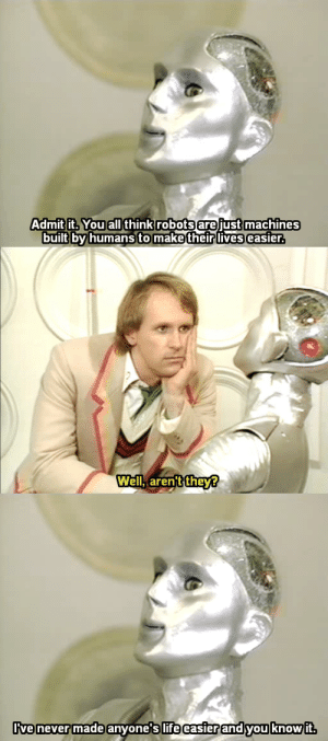 "wilwheaton: lizbethanne:  choppers-top-hat:  bogleech:  titleknown:  arabellesicardi:  im the robot  Again, this is even funnier if you know what a fucking production nightmare, with a possible curse attached to it no less, this robot prop was for the Doctor Who crew…  I want to know about the cursed robot  So the robot isn't a guy in a suit, it's an animatronic/puppet thing, and it wasn't built for the show. In fact, no one knows who built it, one of the producers just FOUND IT ONE DAY in a building near the studio. It had apparently been built for another production that was cancelled and then just left to gather dust. So they thought ""oh cool, let's make this dumb robot the Doctor's new companion, it'll look neat and weird, everyone will have a gas with it."" NOPE.Kamelion was incredibly complicated to operate, so they assigned a guy named Mike Powers to figure out the best way to go about it. Apparently he did a great job streamlining Kamelion's operation, and then he promptly died in a boating accident (which is where the ""curse"" idea comes from.) He didn't leave any notes or instructions, and the show was already behind schedule, so they had to rush Kamelion's scenes into production with no idea how it worked. It was a gigantic pain in the ass to use, took forever to set up, and needed constant upkeep and repairs. Everyone hated working with the prop, to the point that before Kamelion's first episode even aired, they had already decided to kill him off later in the same season.Peter Davison, who played the Fifth Doctor, had the most scenes with Kamelion, and absolutely hated it. When Kamelion dies, the Doctor is really sad, but Davison said later that it was one of the best acting jobs of his career, because in reality, he was absolutely giddy with joy at being rid of the thing. tl,dr: In the 80′s a Mystery robot prop built by unknown hands caused chaos on the Doctor Who set.  finding an abandoned mystery robot and bringing it home, leading to death, is the most doctor who plot ive ever heard  This was no boating accident. : Admit  it. You all think robots arejust machines  built by humansto makeftheir lives easier   Well.aren't they?   ive never  ive never made anyone s lifeeasierand you know it wilwheaton: lizbethanne:  choppers-top-hat:  bogleech:  titleknown:  arabellesicardi:  im the robot  Again, this is even funnier if you know what a fucking production nightmare, with a possible curse attached to it no less, this robot prop was for the Doctor Who crew…  I want to know about the cursed robot  So the robot isn't a guy in a suit, it's an animatronic/puppet thing, and it wasn't built for the show. In fact, no one knows who built it, one of the producers just FOUND IT ONE DAY in a building near the studio. It had apparently been built for another production that was cancelled and then just left to gather dust. So they thought ""oh cool, let's make this dumb robot the Doctor's new companion, it'll look neat and weird, everyone will have a gas with it."" NOPE.Kamelion was incredibly complicated to operate, so they assigned a guy named Mike Powers to figure out the best way to go about it. Apparently he did a great job streamlining Kamelion's operation, and then he promptly died in a boating accident (which is where the ""curse"" idea comes from.) He didn't leave any notes or instructions, and the show was already behind schedule, so they had to rush Kamelion's scenes into production with no idea how it worked. It was a gigantic pain in the ass to use, took forever to set up, and needed constant upkeep and repairs. Everyone hated working with the prop, to the point that before Kamelion's first episode even aired, they had already decided to kill him off later in the same season.Peter Davison, who played the Fifth Doctor, had the most scenes with Kamelion, and absolutely hated it. When Kamelion dies, the Doctor is really sad, but Davison said later that it was one of the best acting jobs of his career, because in reality, he was absolutely giddy with joy at being rid of the thing. tl,dr: In the 80′s a Mystery robot prop built by unknown hands caused chaos on the Doctor Who set.  finding an abandoned mystery robot and bringing it home, leading to death, is the most doctor who plot ive ever heard  This was no boating accident."