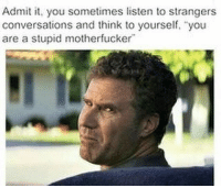 """Funny, Day, and Think: Admit it, you sometimes listen to strangers  conversations and think to yourself, """"you  are a stupid motherfucker Every day https://t.co/S3UwkpjgkE"""