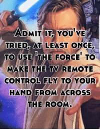 tv remote: ADMIT IT, YOU'VE  ADMIT IT YOU VE  TRIED, AT LEAST ONCE.  TO USE THE FORCE TO  MAKE THE TY REMOTE  CONTROL FLY TO YOUR  HAND FROM ACROSS  THE ROOM  MAKE THE TV  REMOTE