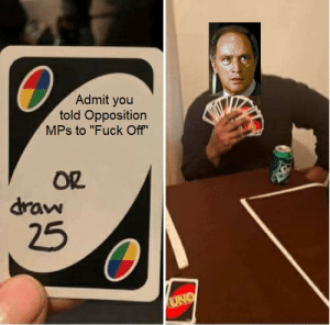 """This move's called the """"Fuddle Duddle"""" Shuffle: Admit you  told Opposition  MPs to """"Fuck Off""""  OR  draw  25  UNO This move's called the """"Fuddle Duddle"""" Shuffle"""
