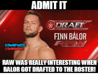 Then after he got injured. RAW became boring af. Can't wait for his return!  - The Gift of Jericho: ADMITIT  DRAFT  FINN BALOR  @TheGIFTofY21  @Seth Rollins  RAW WAS REALLY INTERESTING WHEN  BALORGOTDRAFTED TO THE ROSTER! Then after he got injured. RAW became boring af. Can't wait for his return!  - The Gift of Jericho