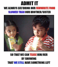 favourite food: ADMITIT  FAVOURITE FOOD  SLOWER THAN OUR BROTHER/SISTER  SO THAT WE CAN  TEASE  HIM/HER  BY SHOWING  THAT WE STILL HAVE SOMETHING LEFT