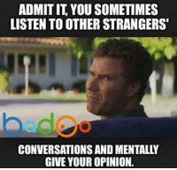 Credit: Badoo . Check out their awesome app!: ADMITIT YOU SOMETIMES  LISTEN TO OTHER STRANGERS  bed  CONVERSATIONS AND MENTALLY  GIVE YOUR OPINION. Credit: Badoo . Check out their awesome app!