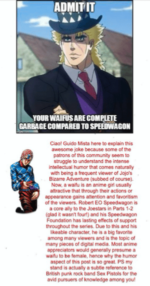 Hey guys! Did you know...: ADMITIT  YOUR WAIFUS ARE COMPLETE  GARBAGE COMPARED TO SPEEDWAGON  Ciao! Guido Mista here to explain this  awesome joke because some of the  patrons of this community seem to  struggle to understand the intense  intellectual humor that comes naturally  with being a frequent viewer of Jojo's  Bizarre Adventure (subbed of course).  Now, a waifu is an anime girl usually  attractive that through their actions or  appearance gains attention and favoritism  of the viewers. Robert EO Speedwagon is  a core ally to the Joestars in Parts 1-2  (glad it wasn't four!) and his Speedwagon  Foundation has lasting effects of support  throughout the series. Due to this and his  likeable character, he is a big favorite  among many viewers and is the topic of  many pieces of digital media. Most anime  appreciators would generally presume a  waifu to be female, hence why the humor  aspect of this post is so great. PS my  stand is actually a subtle reference to  British punk rock band Sex Pistols for the  avid pursuers of knowledge among you! Hey guys! Did you know...