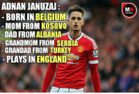Belgium, Memes, and Turkey: ADNAN JANUZAU  BORN IN BELGIUM  MOM FROM KOSOVO  DAD FROM ALBANIA  GRANDMOM FROM SERBIA  GRANDAD FROM TURKEY  PLAYSINENGLAND  VROLET  FOOTBALL Adnan Januzaj !😂👏 rashfordutd