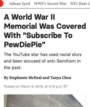 """youtube.com, Star, and World: Adnan Syed WWF's Secret War NYC Hate C  A World War II  Memorial Was Covered  With """"Subscribe To  PewDiePie""""  The YouTube star has used racial slurs  and been accused of anti-Semitism in  the past.  By Stephanie McNeal and Tanya Chen  Posted on March 8, 2019, at 4:13 p.m. ET Come on nine year-olds, we are better then this..."""