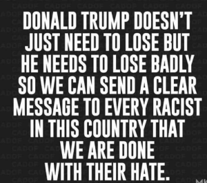 Donald Trump: ADO  DONALD TRUMP DOESN'T  JUST NEED TO LOSE BUT  HE NEEDS TO LOSE BADLY  SO WE CAN SEND A CLEAR  MESSAGE TO EVERY RACIST  IN THIS COUNTRY THAT  WE ARE DONE  WITH THEIR HATE. .  ADO  ADGE  AD  CAD  DOF CA  CADOE  CADOE  ADOF CA  CADOF  ADOF CADO  CADOF  ADGR CA  CADOP  CADMI