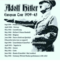 (Cancelled - Problems with flight)😂: Adolf biller  European Cour 1939-45  Sept 1939 Poland (Surprise appearance)  April 1940- Norway  May 1940 Luxembourg  May 1940- Holland (Venue flooded)  May 1940- Belgium  June 1940- France (Sold out Quickly)  (Mussolini joins tour as support)  Sept 1940 Great Britain (Cancelled. Problemswith fisht)  April 1941- Yugoslavia  May 1941 Greece  May 1941 Crete  June 1942 Russia (Cancelled Bad weather)  May 1945 Germany (Private Bunker performance with wife) (Cancelled - Problems with flight)😂