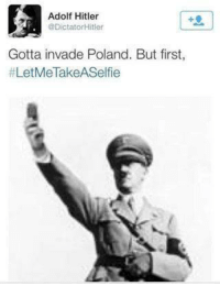 Hitler can into swag lol  Credit: Troll Planet: Adolf Hitler  @Dictator Hitler  Gotta invade Poland. But first,  #Let MeTakeASelfie Hitler can into swag lol  Credit: Troll Planet