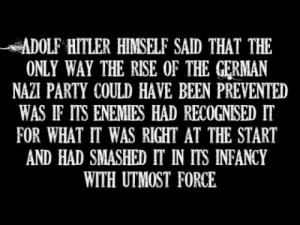 Bash the Fash by Oi Polloi: ADOLF HITLER HIMSELF SAID THAT THE  ONLY WAY THE RISE OF THE GERMAN  NAZI PARTY COULD HAVE BEEN PREVENTED  WAS IF ITS ENEMIES HAD RECOGNISED IT  FOR WHAT IT WAS RIGHT AT THE START  AND HAD SMASHED IT IN ITS INFANCY  WITH UTMOST FORCE Bash the Fash by Oi Polloi