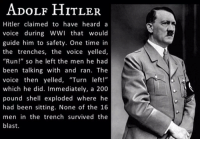 "ADOLF HITLER  Hitler claimed to have heard a  voice during WWI that would  guide him to safety. One time in  the trenches, the voice yelled,  ""Run!"" so he left the men he had  been talking with and ran. The  voice then yelled, ""Turn left!""  which he did. Immediately, a 200  pound shell exploded where he  had been sitting. None of the 16  men in the trench survived the  blast. Hitler heard voices in his head."