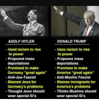 """Wow a Hitler from parallel Universe. Lol: ADOLF HITLER  Used racism to rise  to power  Proposed mass  deportations  Promised to make  Germany great again'  Anti-Jew Fascist  Blamed Jews for  Germany's problems  Thought Jews should  wear special ID's  DONALD TRUMP  UseS raCISm to rise  to power  Proposes mass  deportations  Promises to make  America great again""""  Anti-Muslim Fascist  Blames immigrants for  America's problems  Thinks Muslims should  wear special ID's Wow a Hitler from parallel Universe. Lol"""