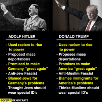 """Let's not allow history to repeat itself.: ADOLF HITLER  Used racism to rise  to power  Proposed mass  deportations  Promised to make  Germany """"great again  Anti-Jew Fascist  Blamed Jews for  Germany's problems  Thought Jews should  wear special ID's  OCCUPY DEMOCRATS  DONALD TRUMP  Uses racism to rise  to power  Proposes mass  deportations  Promises to make  America """"great again  Anti-Muslim Fascist  Blames immigrants for  America's problems  Thinks Muslims should  wear special ID's Let's not allow history to repeat itself."""