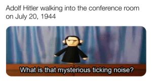 Mission failed we'll get them next time: Adolf Hitler walking into the conference room  on July 20, 1944  What is that mysterious ticking noise? Mission failed we'll get them next time