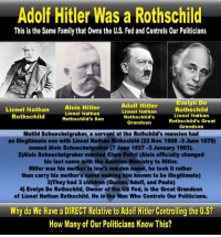 "Advice, Anna, and Bloods: Adolf Hitler Was a Rothschild  This is the Same Family that 0wns the U,S, Fed and Controls 0ur Politicians  Evelyn De  Adolf Hitler  Lionel Nathan  Alois Hitler  Lionel Nathan  Rothschild  Lionel Nathan  Lionel Nathan  Rothschild  Rothschild's  Rothschild's Son  Rothschild's Great  Grandson  Grandson  Matild Schueckelgruber, a servant at the Rothchild's mansion had  an illegitimate son with Lionel Nathan Rothschild (22 Nov. 1808-3 June 1879)  named Alois Schueckelgruber (7 June 1837-3 January 1903)  2)Alois Schueckelgruber married Clara Poltz (Alois officially changed  his last name with the Austrian Minsistry to Hitler.  Hitler was his mother in law's maiden name, he took it rather  than carry his mother's name making him known to be illegitimate)  3) They had 3 children (Gustav Adolf, and Paula)  4) Evelyn De Rothschild, owner of the US Fed, is the Great Grandson  of Lionel Nathan Rothschild. He is the Man Who Controls Our Politicians.  Why do We Have a DIRECT Relative to Adolf Hitler Controlling the U,S?  How Many of Our Politicians Know This? Understanding Hitler's Secret Relationship to the House of Rothschild  Introducing Hansjurgen Koehler's ""Fatal File""  In 1999, a book was published entitled ""The House of Rothschild: The World's Banker 1849-1999 "". It was written by Niall Ferguson, who, according to the inside jacket cover, is ""the first historian with unrestricted access to all the surviving Rothschild archives."" According to the inside jacket blurb, the book concluded Ferguson's ""myth-breaking portrait of one of the most fascinating and powerful families of modern times"".   It further stated:      ""From the Crimea to World War II, wars repeatedly threatened the stability of the Rothschilds' worldwide empire. Despite these global upheavals, theirs remained the biggest bank in the world up until the First World War, its interests extending far beyond the realm of finance. They controlled a pan-European railway network; they also ran a worldwide mining empire based on Spanish mercury, African gold and diamonds, Burmese rubies and Russian oil. And as the richest family of modern times, they acquired the greatest art collections and built the most sumptuous palaces of the age.""      ""Their economic might gave them a unique political leverage. Disraeli and Churchill were their friends, Bismarck and Hitler their foes. Yet the Rothschilds' failure to establish themselves successfully in the United States proved fateful. As financial power shifted from London to New York after 1914 and as continental Europe fell under the thrall of Marxism and fascism, the Rothschilds' power waned.""  Let's take a closer look.  First of all, Ferguson admits that he was allowed access to Rothschild archives up until 1914…so… so the title is at first exposed to be a little misleading. It should read 1849-1913.  Why was Ferguson denied access into the Rothschild archives of 1914 and beyond? Were the Rothschilds hiding anything? According to the jacket financial power shifted from London to New York…from this we are lead to believe that the Rothschilds (uncharacteristically) had no hand in the carnage of the First and Second World Wars.  It is a matter of history that up until the First World War, the Rothschilds financed both sides of numerous conflicts, reaping rewards from the winners and the losers. Could it be that the Rothschilds did indeed have a hand in the First and Second World War? Could it be that the reason the Rothschilds tried to distance themselves from those wars was because their good name would not have survived had it been associated with the massive slaughter of millions of people, including the millions of European Jews consumed in the Holocaust?  Somehow New York bankers would take the heat for financing the First and Second World War. The financing burden of World War I would fall squarely on the shoulders of John Pierpont Morgan. The Rothschilds would comfortably be able point their collective finger across the Atlantic and keep what remained of their image of respectability. Did the Rothschilds merely deploy a new phase in their banking tactics? Did they simply go from overt war financing to covert war financing? If so, that would mean that they were still financing both sides of the conflicts. Did they finance both the allies and the axis powers during the First and Second World War? If so then the jacket misled us again. If both the allies and the axis powers were customers of the Rothschilds-through their secretly affiliated agents, then they had no foe in Hitler. Hitler would have been a customer. A customer is a friend not a foe. This theory, as outlandish as it may appear is at the very least….plausible.  Taking it another step further. Could it be possible that Hitler was more than a customer? Was Hitler a secret agent of the Rothschilds? ""Preposterous!"", you may be thinking. After all, didn't Hitler accuse international Jewish bankers of engineering the Versailles Treaty which destroyed Germany financially? Wasn't Hitler's wrath aimed squarely in the direction of the international Jewish bankers, namely the House of Rothschild?  Hitler did say, ""The bigger the lie…the more people will believe it"".  Think about it...Did Hitler kill any Jewish international bankers? The answer is no.  Not one. [Note:In fact some members of the Warburg banking family were given a Nazi escort out of Holland in a sealed train. ..When the Gestapo went to the Rothschild mansion to arrest the head of the Vienna branch they were told by the butler to come back the following day. They did. Then they had to wait for the Baron to finish his lunch...There WAS the case of the estranged wife of a French Rothschild. ""Why should the Germans harm me?"" she had asked her husband in 1940. ""I am from an old French family."" Despite disowning the Rothschild family name (unheard of!) and reverting to her original title of nobility, she was arrested by the Gestapo in July 1944 and sent by the last transport to Ravensbruck where she was brutally murdered...]  Let's back up a bit here. Let's take a closer look at that financial shift from London to New York. Simply put…the shift from the House of Rothschild to the House of Morgan.  According to Gary Allen's best-selling book ""None Dare Call It CONSPIRACY"":      ""Morgan is referred to by many, including Congressman Louis McFadden, (a banker who for ten years headed the House Banking and Currency Committee), as the top American agent of the English Rothschilds.""[Page 44]  So much for the financial shift.  So the question remains…Was Hitler a Rothschild customer or an agent as well?  In 1972, a book was released entitled, ""The Mind of Hitler: The Secret War Report"" by Walter C. Langer. According to the book, the author, a psychoanalyst, was approached by Col. William ""Wild Bill"" Donovan, of OSS fame, to conduct a psychological investigation into the mind of Hitler.  Many books on the subject of Adolph Hitler refer to Langer's work. Within the book is a curious investigation into Hitler's origins. In fact, there is mention that Hitler had been linked to the Rothschilds in a book written by an ex-Gestapo officer. Langer notes that the ""very intriguing hypothesis"" but downplays the Rothschild connection saying, it ""is sounder not to base our reconstruction on such slim evidence but to seek firmer foundations. Nevertheless, we can leave it as a possibility that requires further verification.""  Was the Hitler-Rothschild link further verified? No. Actually Langer's report, which was not widely circulated, even within the intelligence community, was classified top secret and holed up for 29 years. When it was published, the Rothschild link was downplayed in the Introduction as well as in the Afterword.  The Afterword stated:      ""There is no reason to believe the unlikely story told by Langer's informant that Hitler's grandmother Maria Anna Schicklgruber, a peasant woman in her forties from the Waldviertel of rural Austria, had had an intimate liaison with a Baron Rothschild in Vienna…""  Also,      ""The point of overriding psychological and historical importance is not whether it is true that Hitler had a Jewish grandfather; but whether he believed that it might be true…""  (Donovan may have wanted us to consider that if there was a slim possibility that Hitler's grandfather was a Rothschild…then Hitler's hatred of Jews stemmed from his revulsion of having Jewish blood coursing through his veins. The last thing Donovan may have wanted us to consider was that Hitler, though illegitimate, was an acknowledged member of the Rothschild family who was assigned a duty that required keeping his loyalties to the banking family very hidden.)  What was not mentioned in the book was that Langer's brother William L. Langer, was head of Donovan's Board of Analysts often referred to as Donovan's ""College of Cardinals"". Did Donovan really need to understand Hitler or was this report designed to throw off post-war researchers. After all, Donovan was J.P.Morgan's lawyer. J.P.Morgan was the American agent for the English Rothschilds…It's simple math folks. (Incidentally it is known that Donovan had at least one secret meeting with Hitler in the 1920's.)  After 29 years the ex-Gestapo officer's book would be long out of circulation. (Its importance was not appreciated as it came out in 1941, years before the world learned of the Nazi atrocities) The Langer book was designed, quite possibly, to prevent post-war researchers from going through the pains of digging it up….  This researcher did manage to find ""Inside The Gestapo"",the above-mentioned book written by Hansjurgen Koehler.Koehler was Hitler's bodyguard at Bergestgaden.  I'll leave it to the reader to determine the credibilty of the evidence presented in Koehler's,""Inside The Gestapo"".   Inside The Gestapo  Hitler's Shadow Over the World By HANSJURGEN KOEHLER (1941)  [An excerpt from the chapter entitled: ""The Fatal File""…]  …By stubborn and tenacious work he [ von Papen ] slowly organized his agents at the police, the law courts, the different state institutions, and even in the Chancellery. He had someone everywhere on whom he could count, "" just in case …""  This was the moment when Germany changed her policy towards Austria. The ground was well enough prepared to start a decisive action on a large scale. And then-suddenly it seemed as if everything was lost….  That was the reason why von Papen returned to Germany and had a long conference with Himmler and Heydrich.  It was almost a catastrophe.  What had happened?  Heydrich only gave the answer to this question when I was left alone with him in the privacy of his office. ""This Jesuit Schuschnigg,"" he said, ""wants to-blackmail the Fuehrer. I really wouldn't have thought that he had it in him…He has a file containing data against Adolf Hitler and now he threatens to publish it in a ' White Book.' ""  "" Well, what are the contents of this file? ""  Heydrich shrugged.      "" This impudent Schuschnigg is so sure of his position, so sure of the data contained in the File that he sent a copy through Mussolini to Hitler himself. Your task will be-and that's why I sent for you-to get the original documents of the file … at any cost.""      "" But…""      "" There is no but. This file has cost three lives up to now. It doesn't matter if it costs a dozen more… we have to get it.""  He took a blue file from his desk and gave me the copy of the tragic Schuschnigg documents.      "" Sit down here in my room and go through it,"" he told me. "" These copies are all typewritten, which seems to prove that they have not been photographed. This is our only hope, because otherwise not only the originals but the negatives, would have to be destroyed.""  I sat down and began to read. I want to emphasize here and now that I have never seen the originals of these documents. They may have been forgeries. I have no proof that they were genuine. But they certainly caused such a havoc as no file in the world has ever caused before.  Heydrich had prepared three groups. The first was headed: Documents collected by General Schleicher  General Schleicher, who was the last Chancellor of pre-Nazi Germany, and who had so tenaciously withstood Hitler's demands, wanted to prevent the Fuehrer's coming to power. At the last moment when the Nazis had ""become the strongest political party in Germany, he tried to make Gregor Strasser Chancellor in Hitler's place. During his own chancellorship he began to collect the documents against Hitler.  His file dealt mostly with Hitler's war service.  Adolf Hitler was an Austrian subject. On the 3 rd August, 1914, he sent a petition to Louis III, King of Bavaria, asking permission to serve in the Munich 16th Regiment, as he was living at Munich and did not want to go to Linz for mobilization. The different propaganda books of Nazism have always maintained that Hitler had spent the four years of the war in the front-line trenches, and fought in such a heroic way that he had earned the First Class Iron Cross.  But the investigations conducted by Schleicher purported to have ascertained the following facts:  Hitler never served in a trench or in the front line. After he had been attached to the 16th Munich Regiment (called the Lister Regiment after its commanding officer) he was trained and sent with his troop to the Western Front. There he was attached to the Regimental Staff, where he served as a runner.  Naturally the Regimental Staff was never in the front line; according to the lie of the land it took up a position at a distance of 4-5 or 10-15 kilometres from the trenches. Here they constantly needed a few efficient and trusted men. These runners had two kinds of service. First they had to care for the comfort of the officers and to do all the dull office work; second-and this was the most dangerous, but also the most coveted work,-they had to remit orders to the different company commanders. The runners liked this work best, because such errands sometimes took them to the hinterland or the neighbouring regiments. Of course, sometimes such work could become very dangerous if the runners had to pass through ground shelled by the enemy taking the orders to the front lines.      ""There is no doubt,"" the report continued, ""that such service can well be construed as front line service. But contrary to the romantic legends that Hitler had fought in the trenches, it has been ascertained that he never spent a day there.""  The Schleicher documents also dealt with Hitler's rank of corporal. Whoever knew what a terrible scarcity of N.C. officers there was in the German Army about the end of the war, must find it highly mysterious that Hitler, being a good and efficient soldier, was still a corporal after four years.  There was only one answer. If he had been promoted to a sergeant he could not have remained a runner. The Regiment Staff had a strictly limited strength; all supernumerary men, especially N.C.O.'s and officers, had to be sent at once to the front line.  Now either his superiors liked Hitler so much that they did not want to promote and thereby lose him; or it was Hitler himself who avoided promotion to keep his comparatively safe berth.  The file included the results of the investigation which Schleicher had ordered to ascertain how Hitler received the Iron Cross, first class. About the end of the war it was comparatively easy to get the second class Iron Cross if a soldier served at the front and was honest. If Hitler had got that, nobody would have been surprised. But he owns the first class Iron Cross. ...  This could be given only by the Kaiser, or the High Command of the Army, to whom the Kaiser relegated his prerogative during the war. Even officers received it only for outstanding achievements, great personal bravery, and if a corporal became the proud owner of it he must have done something quite extraordinary and be a hero of the first rank. Immediately after the war the history of the Lister Regiment was published. It enumerated all the outstanding deeds of privates and non-commissioned officers and recounted the heroic deeds of all the officers. But there was no mention of Hitler's name in this imposing book.  Now all the Nazi propaganda pamphlets and books told the story in great detail of how Hitler was awarded the Iron Cross, first class, because single-handed, with only a revolver in his hand, he captured twelve French soldiers with their machine-gun. But why this reticence of the official history of the Lister Regiment about such a wonderful exploit when much less worthy deeds were described at considerable length?  Careful investigation-during which all the comrades of Hitler were questioned-elucidated the fact that Hitler had received this high German decoration not during, but after the war. It was Field-Marshal Ludendorff, whose connections with the Fuehrer were well known, who awarded the Iron Cross, first class, to the Fuehrer, some time after the war.  These were the contents of the Schleicher file. Hitler and his staff knew very well that the General was collecting these documents against him. A great many attempts were made to rob Schleicher of them. When, a year after his coming to power, on the 30th June, 1934, the time came to ""eliminate"" the enemies of the Nazi regime, Schleicher and his wife were among the victims. This file was not the least reason for Schleicher death-but afterwards when the Gestapo went carefully through his papers, they discovered to their dismay that the original documents were no longer in his possession. He had sent them to Dolfuss, Chancellor of Austria…. Documents collected by Dolfuss  The second bundle in the blue file contained the documents collected by Dolfuss. The small-statured but big-hearted Austrian Chancellor must have known that by such a personal file he might be able to check Hitler. The great number of the documents showed what care and energy he spent on gathering them together.  When Dolfuss became Chancellor of Austria, Hitler had been the cynosure of the world's interest for a considerable time, yet strangely enough little was known about him. Nobody could explain how he came to bear the name Hitler, as his father had been called Schueckelgruber. Nobody knew how many brothers or sisters he had….the greatest mystery enveloped the Fuehrer's private life, family relations, origin.  Chancellor Dolfuss, after receiving the documents collected by Schleicher, started to investigate Hitler's secret. His task was not very difficult; as ruler of Austria he could easily find out about the personal data and family of Adolf Hitler, who had been born on Austrian soil.  Through the original birth-certificates, police registration cards, protocols, etc., all contained in the original file, the Austrian Chancellor succeeded in piecing together the disjointed parts of the puzzle, creating a more or less logical entity.  And there was one thing-whether true or not-which might have been a dangerous weapon in Dolfuss' hands.  This was what he had ascertained:  A little servant maid from Upper Austria called Matild Schueckelgruber came to Vienna and became a domestic servant, mostly working for rather rich families. But she was unlucky; having been seduced, she was about to bear a child. She went home to her village for her confinement. Her little son, being illegitimate, received his mother's name and was called Alois Schueckelgruber. (In some documents, Schickelgruber).  In spite of his origin he grew up to be an honest, kindly man entering the civil service and becoming a minor clerk in a tax office. He married very early; his first wife was Anna Glaser-Hoyer. Their only child, Ida Schueckelgruber, died in infancy; Alois Schueckelgruber buried her at the side of his first wife in the graveyard of Braunau.  His second wife was Franciska Malzsalberger. Their union was blessed with one son who bore his father's name. He became a waiter, emigrated to England and there married Brigid Dowling, daughter of an Irish cobbler. Later he divorced her and returned to Berlin, where he opened a restaurant. He also adopted the Hitler name when his father changed his own name. The second child, born of Alois Schueckelgruber senior's second marriage was called Angela ; she married a Viennese named Raupal.  Alois Schueckelgruber was rather unlucky with his wives. Franciska also died; the honest clerk was not very young when he met his third wife, Clara Poltzl. Clara's father was a well-to-do farmer. He did not want his only daughter who was quite a heiress to marry a middle-aged man, but Clara insisted stubbornly. Alois was still a handsome man, and he had such a nice uniform. At last rich Poltzl relented; but when his future son-in-law showed him his birth certificate, he was rather horrified to see that Alois was illegitimate. The certificate said that the father's name was unknown, his mother was Matild Schueckelgruber. After that Poltzl demanded that Alois should give up his "" shameful name "" and take a new one.  And Alois Schueckelgruber wrote a petition himself (this was also contained in Dolfuss' file) asking the "" hochwohlgeoren "" Ministry to permit him to change his name. Instead of "" Schueckelgruber "" he would like to become "" Hitler."" But why Hitler?  This was a totally unusual name among Upper Austrian peasants. It was no more familiar in Galicia where several Jewish families called Hitler were living. How did the honest Alois hit on this rather Jewish name?  Schueckelgruber himself gave the answer in his petition when he mentioned that the maiden name of his mother-in-law was Johanna Hitler, and he chose it at the request of his father-in-law.  The Ministry granted the petition of the well-deserving minor clerk in the tax office. His original name was a rather funny one in Austria, hardly fitting a "" civil servant.""  After the legal formalities had been complied with, Alois Hitler married Clara Poltzl, She bore him three children: Gustav, Adolf, and Paula. All three of them bore the name Hitler.  Gustav died young and was buried in the Linz public cemetery. The second boy became the "" Fuehrer,"" while Paula had been living in Vienna for a long time before she joined her brother in Berchtesgaden.  Now followed the most important and perhaps most compromising piece of the Dolfuss "" collection."" I must repeat that I have no proof of its genuineness. It may have been manufactured as a fitting weapon against the Nazi chief, who was not squeamish about his own weapons. Certainly it was rather shattering in all its consequences.  This document aimed at clearing up the great life tragedy of a small Upper Austrian maid-after more than sixty years. Matild Schueckelgruber, grandmother of Adolf Hitler, had come to Vienna to get a job. And there something happened to her which was a common thing in the great capital, and yet a private catastrophe; she was bearing a child under her heart; she had to go home to her village and face the disgrace.  Where was the little maid serving in Vienna? This was not a very difficult problem. Very early Vienna had instituted the system of compulsory police registration. Both the servants and the employers were exposed to heavy fines if they neglected this duty. Chancellor Dolfuss managed to discover the registration card. The little, innocent maid had been a servant at the…Rothschild Mansion…and Hitler's unknown grandfather must be probably looked for in this magnificent house.  The Dolfuss file stopped at this statement. But in the margin of the protocol there was a note in the Chancellor's characteristic handwriting:      "" These data ought to cheer the writers of history who may want to publish some time in the future the true life story of Hitler. Here is the psychological explanation of Hitler's fanatical hate of the Jews. Hitler, born in peaceful Upper Austria where there was hardly any anti-semitism, was filled already in his childhood with a burning hatred of the Jews. Why? This may be the answer….""  And now I was reading the third bunch of documents in the file, the data collected by Schuschnigg. He had continued the work started by Schleicher and Dolfuss. He knew very well that this file had an immense importance for Hitler. Hadn't it already cost the life of two eminent politicians? And Schuschnigg wanted to continue his investigations in the most dangerous directions.  His collection was in two parts.  The first consisted of documents trying to elucidate the origin of Johanna Hitler, the Fuehrer's grandmother, and the facts of when and how the Hitlers came to Upper Austria.  The second part contained documents referring to the mysterious suicide of Hitler's niece, Greta Raupal. Schuschnigg had succeeded in finding out more about this tragic affair than anyone else, although even he could not discover all the motives and details.  These were the main contents of the blue file which I read in Heydrich's room. I must confess that I was rather shocked when I closed it. This file had killed men and now I had read it. What would be my fate-after being initiated into all these uncomfortable secrets?  Only four living persons knew its contents-Schuschnigg, Mussolini, Heydrich, and myself.  Who would be the first to suffer for this dangerous knowledge?  For the time being I "" only "" had the seemingly impossible task of robbing Schuschnigg of the original documents.  Twenty-four hours later a Berlin stamp merchant, Karl Krause, took a room in the Viennese Hotel Metropole. It was a very modest room. Karl Krause-your humble servant-had arrived with a regular passport in the Austrian capital; he had a bona fide Austrian visa; he was an honest stamp merchant standing above all suspicion. Should they search his hotel room during his absence they would find nothing incriminating; just a man interested in stamps who intended to spend a few weeks on business in Vienna.  I met von Papen at the German embassy. He explained the situation frankly. Up to the time he had succeeded in getting two members of Schuschnigg's closest entourage into his services. One of them was the Baron Froehlichstal of whom it was common knowledge that he was not only Schuschnigg's friend, but his intimate, personal secretary and alter ego.  The Chancellor did not make a single step without him; he could not bear the absence of the well-dressed, suave, gay young man for a single day. They had become friends during their student days. Schuschnigg had been educated at the famous Stella Matutina College of Feldkirch; when he became Chancellor he recruited his closest collaborators from the former pupils of this ancient institution. Baron Froehlichstal was known everywhere as the most devoted soldier of the Austrian ideology who proudly wore the red-white-red emblem of the Vaterlaendische Front; he was known as a man ready to die for the ideals of Dolfuss, the great thought of an independent Austria and who enjoyed the fullest confidence of the Chancellor. When von Papen told me that he had "" won over"" this man to our side, I could hardly restrain my admiration for his diplomatic talents.  The other man was none other than Guido Schmidt, the young diplomat, also a former pupil of the Stella Matutina. He was the son of a very rich family. While in the case of Baron Froehlichstal I could not imagine what had made him change his loyalty, I realized what good reasons Guido Schmidt had for such a step. The family estates and factories of the Schmidts were all situated in the Sudeten German territories of Czechoslovakia. Germany was already preparing her drive and Guido Schmidt wanted to be sure that his patrimony would be safe in case of a German annexation.  The situation was rather difficult at the moment. Both Guido Schmidt and Baron Froehlichstal informed von Papen that Schuschnigg kept the fatal file in his own flat. My task was to find out the best way to open the small safe in the Chancellor's study and to steal the famous documents. All this had to happen without attracting attention.  But for the time being our plans were foiled before we began. It was Mrs. Schuschnigg who proved the obstacle with an almost miraculous intuition. Once one of my men succeeded in getting into the Chancellor's study disguised as a telephone mechanic, but Mrs. Schuschnigg would not leave the room for a moment till he had finished his ""work.""  At the same time Froehlichstal and Schmidt brought disquieting news to von Papen.      "" Something's wrong,"" both of them said. ""Schuschnigg trusts us, but he's sensing some danger. Up to now he has written even his most confidential letters in the Chancellery and conducted his most secret discussions there; but of late he has taken his important papers home and either he writes his letters himself or dictates them to his wife. His private conferences are at his flat, the only witness his wife. The same applies to the confidential telephone conversations he has with Paris, London, Rome…""  The counter-measures we took against Schuschnigg's new tactics proved only partially successful. I succeeded in organizing a ""watcher's group"" in the Viennese telephone exchange, but its efficiency was not continuous. Only when our people were on duty could we control the telephone talks; the same applied in the General Post Office. Sometimes we managed to get one of Schuschnigg's personal letters for an hour, to copy it before sending it on-but this was not enough. Nor did we succeed in placing a microphone into Schuschnigg's study or in tapping his telephone line.  Our progress was extremely slow and I was afraid of losing Heydrich's confidence and favour. I returned to Berlin to report to him and he gave me advice-almost classic in its simplicity.      "" If a man doesn't succeed, use a woman. Why didn't you try it? You must find someone who can win Schuschnigg's confidence-or his wife's.""  The idea was brilliant. It conformed to the best standard of spy stories. The beautiful blonde spy who spins her silken net around her victim, ferreting out all his secrets. ...Yes, the idea was brilliant, but there was no way to realize it. We could have easily found a lady-but Schuschnigg was the type of man who was completely unassailable even by the charms of the loveliest woman on earth. A strong believer, a deeply religious Catholic, an intimate friend of Prelate Seipel, he lived almost a monkish life; he was a recluse who seldom went to parties, did not drink….he was almost a priest himself.  And greatest of all our trouble; he was in love with his wife…deeply in love. She was the only being with whom he discussed everything, to whom he dictated his confidential letters. Sometimes when he talked to Rome or Paris, his wife went along to the telephone exchange and watched the operator to ensure absolute secrecy.  As for Mrs. Schuschnigg-she lived almost exactly like her husband. She was suspicious, reserved; it would be very difficult for the most cunning woman to gain her confidence.  And yet I had already found the woman who was destined to seal Schuschnigg's fate. She was the ideal choice for the difficult part. Countess Vera von Fugger….  This lovely woman in the early thirties had almost been born into high politics. Her uncle was the famous Count Czernin, the last Foreign Secretary of the Emperor Francis Joseph. Before the war he was considered as one of the chief actors in European politics. Countess Vera was educated in the atmosphere of high diplomacy-but after the war the famous family became very poor indeed. Only the illustrious name and the high rank were left. The Czernins had trusted the Monarchy too much--they forgot to send their money to neutral states. Czechoslovakia confiscated all their estates. It was the duty of the lovely Vera to re-gild the somewhat faded glory of the Czernins. And so she married Count Leopold Fugger von Babenhausen.  The Count was also the scion of an ancient family. His people were very rich, but Vera's husband would only become so after his mother's death, and the old lady kept a tight hold on the purse-strings. Nora von Fugger, the mother, gave him an allowance on which he could barely subsist-if he wanted to live according to his rank.. His mother did not like Vera very much; she would have preferred a better match and rather despised the poverty-stricken Czernins.  So after all this marriage was not a success. Vera did not attain the goal she had set herself. She was thirty-two… and old Countess Nora clung so tenaciously to life that she seemed likely to hold on for another thirty years. Would she have to live in poverty for all that time? Countess Vera had other plans-one day she simply left Countess Fugger. When a woman is thirty-two she cannot afford to wait if she wants to realize her dreams. ...  But what could a divorced lady do if she had no money? The war had ended; standards had changed and work was no disgrace for ladies of the aristocracy. The name of Czernin sounded well enough to get a job for Countess Vera with the Phrњnix Insurance Company where she became a department leader. No work was expected of her; she simply "" loaned out "" the Czernin name so that the salesmen could do better business in the circles of landowners and monarchists.  I could pride myself on my choice.  Vera Fugger-Czernin was ideal from every point of view. Excellent family, wonderful manners, great beauty, widespread connections. She had a cunning, refined brain-and, as for the most important part, the whole family was very poor and so she would be willing to play the part which we set her.  Still Schuschnigg was unapproachable. Von Papen gave a big party at the embassy and presented the two to each other. But they exchanged only a few, commonplace words. Nothing more….  ""A very difficult task…"" said Vera. ""This man's defenses are too strong.""  "" Yes, even she may fail,"" said von Papen.  But fate came to our aid.  Next day startled Vera read the tragic news of Schuschnigg's motor accident. Mrs. Schuschnigg, his devoted wife and faithful helpmate, was killed….  I know perfectly well that to this very day many people attribute this stupid and inexplicable accident to the Gestapo. But although I know that apart from Himmler and Heydrich nobody could tell what the Gestapo had done, I must maintain that in this case it was pure accident which cost Mrs. Schuschnigg's life. The Gestapo had nothing to do with it.  On July 13th Schuschnigg lost his wife. While the whole of Austria sympathized with him in his bereavement; while von Papen visited him officially to offer the condolences of the Third Reich-we knew that we had made a great step forward…  That hidden safe and the fatal file would be ours as soon as the Chancellor, suffering from a heavy spiritual depression, left his flat for the first time. His study would remain unguarded-and we could get the documents at last.  For long days Schuschnigg dio not leave his rooms. When, at last, he returned to the Chancellery, we were startled to find out that he had cautiously removed the file himself and taken it along-not to the Chancellery, but to the Vienna branch of an important American bank.  Short of burgling the vaults of the bank and killing a great many people we could not get hold of the coveted documents.  Twenty-four hours later I left Vienna, disappointed in my hopes. There was nothing I could do and Heydrich had new work awaiting me.  It looked as if all our work had failed.  But three months later I was again in Vienna. And now I could see with satisfaction that we were again making progress.  Von Papen had again ,worked brilliantly.  After Mrs. Schuschnigg's death the road was more or less open for Countess Vera; now she had been able to get into Schuschnigg's confidence.  During my second visit I met von Papen only for a short time. I gave him Heydrich's message; Countess Vera was not to forget for a moment the fatal file; she had to find some pretext and persuade Schuschnigg to remove it from the safe of the American bank.  Her relation to the Chancellor was close enough by this time to make such a request possible…she could even find some plausible reason for it. Her task had been not so difficult after all. Even a woman of less brains and beauty could have tackled it.  The Chancellor was a lonely man, almost broken by the blows of fate; he was living helplessly, unhappily in a large town; he still guarded the memory of his wife and took care of his ailing little son…  It was child's play for a skillful woman to spin a net for him. And Vera solved her problem in less than four weeks.  She visited the Chancellor ostensibly on behalf of the League of Austrian Catholic Women and expressed the deep sympathy of her whole sex. Next day she had a discussion with Schuschnigg representing a committee of distinguished ladies who wanted to take care of the orphaned little boy. ...A new orphanage had been built by the League of Austrian Catholic Women-they wanted to call it after Mrs. Schuschnigg who had died so tragically and, of course, needed the consent of the Chancellor…The home for crippled children wanted to invite the little Schuschnigg boy to a party. The Chancellor was very busy-and Countess Vera, who had brought the invitation, took the small boy in her own car…  She was inexhaustible in producing new and new ideas. Old General Schuschnigg felt very flattered when the beautiful Countess Vera Czernin visited him in his villa at the shores of Lake Garda and asked him to accept the presidency of a new patriotic association. The retired father of the Chancellor was happy that he had not been wholly forgotten; a warm and pleasant friendship was born between him and the young Countess. After a few weeks she was a familiar guest at the villa…and when the Chancellor visited his father, he found Countess Vera there in the company of his brother, Walter Schuschnigg, manager of the Radio Ravag. The lovely young woman almost belonged to the family; the old general addressed her as his daughter, little Kurt had come to love her dearly….  It was fine and highly skilful work….Countess Vera had reason to be proud. She had certainly earned her reward her ""act"" would become a classic example.  Vienna began to take notice. There was no doubt about it ; a fine and gentle romance was being born at the Belvedere. The jovial Viennese were not at all shocked by the behaviour of their popular Chancellor. They had shared his misery and now when he seemed to find new interest in life, they did not grudge him his happiness. They thought that with the lovely, gay Countess Vera at his side he would be better able to carry on the fight for an independent Austria.  And the later news coming from the Belvedere seemed to confirm the idea….this lonely man, who had nobody to support and befriend him, had found the great romance of his life. He hardly made a secret of his feelings.  The Chancellor and Countess Vera spent three weeks together in St. Gilgen….It was only for appearance' sake that she kept her flat on the Graben; she spent most of her time in the Belvedere. Schuschnigg bought her a beautiful villa near Vienna where they stayed over the week-ends.  And Vienna slowly got used to the idea; after the year of mourning Schuschnigg would marry the beautiful Countess. After all there could be no difficulty. Schuschnigg was a widower, the Countess legally divorced. Of course, the Church did not acknowledge such a divorce-but the Pope was free to give his consent in exceptional cases.  Would Schuschnigg, the Roman Catholic Chancellor, create such an example? Yes, he would. He started the necessary proceedings. The Archbishop of Vienna was the first forum; he sent it on to the Primate of Salzburg and then the petition went on to Rome. No doubt, the Holy See will understand….  An idyllic time followed-the finest months in Schuschnigg's tragic life. There was no cloud on Austria's sky. Quiet and order within the frontiers. Since von Papen had become ambassador, Germany had behaved herself. He reassured Austria again and again that Germany did not want the Anschluss ; she only wanted to live in peace with her Austrian kinfolk.  Guido Schmidt, the Foreign Secretary, gave optimistic interviews to the Press. There was no danger; Austria's independence had been guaranteed-not by the Western Powers, but by Mussolini. Mussolini had already shown Hitler that ten millions of Italian soldiers would occupy the Brenner if the German Fuehrer dared to attack Austria.  Schuschnigg seemed to have changed. Those who met him during these months noticed the change. His face became brighter, he could laugh again, he had new plans and ideas...the horizon seemed to have opened to him, showing far and fine vistas.  He was only in his late thirties and on the pinnacle of his career. Did the thin, bespectacled law-student who was taken a prisoner by the Italians during the War ever dream that twenty years later he. would become the dictator of Austria? Austrian school-children were already learning his life-story. It was a brilliant career. When he returned from the Italian prison-camp, most of his fellow-students were idling helplessly, trying to find some place in the new life. He had already finished his studies in law; a few years later he became an M.P.-and the favourite of Prelate Seipel. It was Seipel who raised him from the rank and file; and when he lay dying he nominated Schuschnigg as his successor.  He was hardly thirty when he became Minister of Justice in the Buresch cabinet. When Dolfuss was killed, he was a member of the triumvirate guiding Austria's destiny. He seemed to be the weakest, the softest of the three-everybody thought so and the newspapers voiced the same opinion. But a short time afterwards this weak man was holding the helm of the ship of state alone. Who could doubt that Schuschnigg was Austria's real ruler?  During these happy months he went about his work with an easy heart. Everything seemed to be quiet and settled.  A happy and contented man is always less suspicious-less cautious-than one oppressed by grief. That was the only explanation why the Chancellor did not notice the things going on around him.  Von Papen had continued his tremendous work. A few months passed and there was hardly a man in Schuschnigg's closest circle who was not in Papen's pay. There was no magic about it; such things could be organized quite simply with some money and more tact. Schuschnigg had no conference, did not write a letter about which Germany would not have known. Appointments of civil servants were subject to von Papen's secret approval. If Schuschnigg chose someone, either his secretary, Baron Froehlichstal, or Countess Vera or Guido Schmidt notified von Papen; and the German ambassador always found ways and means to win the candidate for his purposes. If he did not knuckle under, the Countess could easily prevent his appointment.  ""This man visited von Papen yesterday,"" she would say.  "" He is an agent of the Nazis…you cannot give him the position.""  This was all. Schuschnigg smiled gratefully; he thought he had found a wonderful collaborator in the lovely Countess.  Now the problem of the fatal file became important again.      ""The documents have been taken back to Schuschnigg's flat….I hope your trip will have better results now."" Heydrich told me when he again gave me the task of procuring the compromising documents.  The next day Karl Krause, a Berlin stamp merchant, arrived again at the Hotel Metropole and started to live the quiet, busy life of an honest business-man. Twenty-four hours later the microphone was rigged up in Schuschnigg's study which we could never install in there during the life of his wife. We had tapped his telephone wire; it was only the question of days or even hours before the plot which We had prepared so carefully and systematically would finally succeed.  But even now something went wrong.  The first sign of trouble was when the microphone in Schuschnigg's room became suddenly silent. Someone had taken it away and we knew very well that it was not Schuschnigg himself.  This had happened at the moment when the Chancellor announced that he was going to marry the Countess Vera Fugger.  We knew perfectly well that this must not happen. If Countess Vera and the Chancellor became man and wife we would not only lose our best agent but no doubt she would unmask the whole plot. We had to prevent that-at all costs.  Von Papen had enough dummies in high positions to make the necessary moves. Schuschnigg suddenly noticed that everybody was against his marriage. Mayor Schmeitz-a loyal follower of the Chancellor-voiced it first.      ""This marriage cannot take place. There are a million unhappy matches in Vienna and husbands and wives all bear their crosses. All these people will say; if Schuschnigg can do it, why can't we do it, too? Schuschnigg must not marry a divorced woman…at least as long as he is Chancellor…""  The intelligent Vera soon discovered that this counter-campaign had been started at the German embassy.  I was in Papen's room when Countess Fugger was announced. So I became the witness of the most dramatic encounter I ever saw during my rather chequered career.  Vera Fugger had to experience the same thing as was experienced by a thousand different secret agents if they revolted against their employers. I had to formulate her death warrant.      ""Countess, I am deeply sorry, but if you refuse to cooperate, I shall be forced to present the Chancellor with the proof of your past activity….""  It was a painful scene; the most distressing I ever lived through.  But von Papen the diplomat spoke a different language.  He offered a seat to the Countess and tried to reassure her.      "" You must understand, Countess,"" he said. ""Don't you love the Chancellor? You do, don't you? Well, then you must know that you can't become his wife as long as he holds this office. Our aims are identical. Go on helping us and you'll see; in a few weeks Schuschnigg will become a private individual and there won't be any obstacle to your marrying him….Or do you want him to share the fate of Dolfuss ? "" he added significantly.  The unhappy woman raised her eyes, deeply startled. But the ambassador continued mercilessly:      ""You're a clever woman and know as much about the situation as we do. Schuschnigg may still resist-signing his own death-warrant by his obstinacy. You love him-I understand your feelings, but you must make sacrifices for this love…all of us have the same goal. Schuschnigg must leave his place and in that moment both of us have attained our aims."" .  Three days later the famous meeting at Berchtesgaden took place.  Historians and publicists describing the tragedy of Austria mostly maintain that the catastrophe was caused by Schuschnigg's acceptance of Hitler's invitation. The Fuehrer received him, their version ran, as a real dictator, he showed him brutally the mobilization plan of the German troops and then presented him with his ultimatum.  The truth-at least according to my knowledge-was quite different.  The fate of ancient Austria was in a woman's hand.  After many delays Schuschnigg decided to go to the fatal meeting, accompanied by Guido Schmidt and von Papen.  He went calmly and composedly because he knew that he could balance Hitler's exaggerated demands.  Schuschnigg knew that Hitler had realized what a fatal weapon that file could be. Should Schuschnigg publish the documents in a ""White Book "" he would deal Hitler a mortal blow. Even if he did not succeed in bringing him to fall (it was hardly probable that such a book could be smuggled in a large number of copies into Germany) any Nazi movement abroad would be discredited in the moment when the Fuehrer was shown in the merciless limelight of cold facts…not at all complimentary to him.  Schuschnigg had no other aims beyond that. After the White Book had been published there would hardly be a substantial group of Austrians belonging to the underground Nazi movement.  This file, this thick bundle of documents, all original, was in Schuschnigg's study between the steel walls of his safe.  And it was guarded by Countess Vera Fugger.  Himmler and Heydrich were both at Berchtesgaden and in constant touch with the Viennese events. Heydrich's instructions were outspoken, decisive, and strict. I myself had to open the safe, take the file and prevent even Countess Vera from looking into it.  Early in the morning of the momentous day a member of the Special Service had arrived from Berlin who was an artist in burglary and could open almost any safe within a few minutes-and without leaving any traces.  I confess that I felt a strange excitement when I arrived with this man at Schuschnigg's flat.  His valet led us into the drawing-room. A little later the Countess Vera appeared, behaving as if she already were the mistress of the house. She greeted us pleasantly; but there was some strange expression on her lovely face which I could not at first fathom.  I was burning with impatience to fulfill my duty and said rather rudely when she sent the servant for some refreshments:      "" For God's sake, Countess, we haven't got any time for polite small talk. Everything has been prepared for the transfer of the documents.""  She seemed to be surprised.      "" The file? Don't you know that von Papen has made other arrangements?""  I felt my hands growing cold; there was a clammy feeling around my heart. For heaven's sake, what had happened-just now when I believed that everything would be all right?  Countess Vera seemed to be rather startled at my lack of information.      "" Baron von Kettler, von Papen's secretary, was here some time ago. I gave him the file and as far as I know he has left Vienna already. Von Papen thought that the documents would be in a much safer place in his secretary's courier's bag which won't be opened at the frontier, than in your hands. Even if you had perfectly organized the smuggling of the fi  le into Germany, you might be exposed to the danger of an over-zealous customs officer.""  I thought she had some particularly deep game of her own.      "" I ...I don't believe you,"" I stammered. "" How could you open the safe?""  She smiled and showed me a key.      "" Here it is. ..the Chancellor gave me the key. The poor man told me that if there should be any danger I should take them away to a safe hiding-place.""  In order to convince us she led the way to Schuschnigg's study, opened the safe and showed us the empty inner drawer.  What could we do ?  I had to get in touch with Heydrich…at once. The whole story was extremely suspicious…von Papen must have prepared some devilish intrigue. Perhaps his secretary had already left the country and now, instead of Schuschnigg, Papen would be able to threaten and blackmail Hitler….  I rushed to the German embassy to ring up Heydrich. He was furious and almost roared in his despair. But he still had enough presence of mind to give me the instructions: I had to find out which route von Kettler had taken.  We knew that he was travelling by car and I knew its number. But I did not want to alarm the Austrian authorities. What if von Kettler was really going to Berchtesgaden? Our organization was not strong enough to have an agent in every town on the Vienna-Berchtesgaden route, whom I could have instructed to watch out for von Kettler's car. We were more or less helpless.  Hours went on in nerve-racking waiting.  The same tension reigned during the famous meeting at Berchtesgaden, described so often by different minor actors in the drama. Heydrich told me himself it was not true that Hitler treated Schuschnigg rudely and brusquely. But the Fuehrer seemed to be very nervous. He asked Himmler every thirty minutes whether there was any news about the file.  Schuschnigg, of course, had no idea what was going on behind his back. He behaved in a rather superior manner. He knew that he had a weapon in his hand which he could use to the fullest advantage if Hitler should prove difficult.  The forenoon passed and lunch was served.  In the afternoon Hitler broke off the conference; he refused to continue the discussion till the fatal file should have arrived.  We had figured out in the meantime that von Kettler-in case he was trying to reach Berchtesgaden at all-had to pass the frontier about half-past eight in the evening.  But it was nine o'clock and he had still not crossed the border.  There was deep consternation both at the Viennese embassy and in the mountain chalet of the Fuehrer.  Another hour passed.  Still no news of von Kettler.  Another difficult, tense, painful thirty minutes went by.  And at last, after thirty more minutes the news came:  Kettler's car had reached the frontier and….  The fate of Austria was sealed!  About 11 p.m., when Hitler knew that we were in the possession of the accursed documents, the discussions could begin again. But they soon took a tragic turn.      ""…and if you do not fulfill my conditions, German troops will occupy Austria,"" Hitler ended.  And now tragi-comedy followed.  Schuschnigg replied….alluded cautiously to the publication of a "" White Book,"" which would…      ""Consist of empty pages,"" the Fuehrer interrupted him ruthlessly. He walked to a cupboard in the wall, opened it …and Schuschnigg paled. He recognized the file which he thought safely in his own study….  "" What happened?"" he asked himself, losing all his poise and assurance.  At the moment when Hitler received the file, my mission had ended. I had succeeded and Karl Krause, the Berlin stamp merchant, could return to his home-or rather to the desk in the Gestapo building.  In Austria, history marched on with gigantic strides. On a memorable day Heydrich gave the command with a beaming face:  by Clifford Shack http://just-another-inside-job.blogspot.fr/2009/01/understanding-hitlers-secret.html"