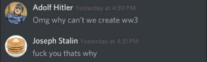 Fuck You, Love, and Memes: Adolf Hitler Yesterday at 4:30 PM  Omg why can't we create ww3  Joseph Stalin Yesterday at 4:31 PM  fuck you thats why Ahh discord memes, how we all love them.
