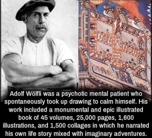 https://t.co/0HnOSyyMkC: Adolf Wölfli was a psychotic mental patient who  spontaneously took up drawing to calm himself. His  work included a monumental and epic llustrated  book of 45 volumes, 25,000 pages, 1,600  illustrations, and 1,500 collages in which he narrated  his own life story mixed with imaginary adventures. https://t.co/0HnOSyyMkC