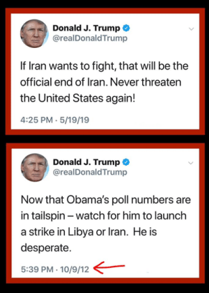 tailspin: aDonald J. Trump «  @realDonaldTrump  If lran wants to fight, that will be the  official end of Iran. Never threaten  the United States again!  4:25 PM 5/19/19  , Donald J. Trump  @realDonaldTrump  Now that Obama's poll numbers are  in tailspin -watch for him to launch  a strike in Libya or lran. He is  desperate.  5:39 PM- 10/9/12