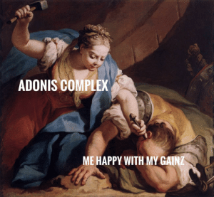 Some classy meme Wednesday comming at you.: ADONIS COMPLEX  ME HAPPY WITH MY GAINZ Some classy meme Wednesday comming at you.