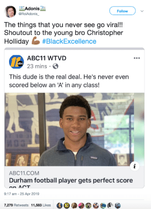 Recognizing excellence: Adonis  Follow  @RoiAdonis_  The things that you never see go viral!!  Shoutout to the young bro Christopher  Holliday #BlackExcellence  ABC11 WTVD  abc 23 mins  This dude is the real deal. He's never even  scored below an 'A' in any class!  i  ABC11.COM  Durham football player gets perfect score  on ACT  9:17 am 25 Apr 2019  7,279 Retweets 11,583 Likes Recognizing excellence