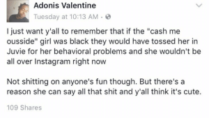 "Cute, Instagram, and Shit: Adonis Valentine  Tuesday at 10:13 AM  just want y'all to remember that if the ""cash me  ousside"" girl was black they would have tossed her in  Juvie for her behavioral problems and she wouldn't be  all over Instagram right now  Not shitting on anyone's fun though. But there's a  reason she can say all that shit and y'all think it's cute  109 Shares gorillateaparty:  theoriginalkanks:  Listen….!  Message!"
