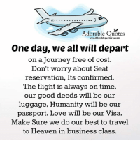 Heaven, Journey, and Love: Adorable Quotes  www.Adorablequotes4u.com  One day, we all will depart  on a Journey free of cost.  Don't worry about Seat  reservation, Its confirmed.  The flight is always on time  our good deeds will be our  luggage, Humanity will be our  passport. Love will be our Visa.  Make sure we do our best to travel  to Heaven in business class. Adorable Quotes