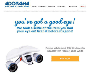 Scooter, Selfie, and Stalking: ADORAMA  DEALS  SHOP  CAMERAS LENSES  LIGHTING  STORAGE  MORE THANA CAMERA STORE  you've gol a good eye!  We took a selfie of the item you had  your eye on! Grab it before it's gone!  Sublue Whiteshark MIX Underwater  Scooter with Floater, Jade White  BUY NOW That's not a selfie. And why are you stalking me with emails after only BROWSING your site, you creeps?