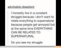 Memes, Struggle, and Live: adorkable-disasters:  I honestly live in a constant  struggle because i don't want to  relate everything to supernatural  because people get annoyed but  at the same time EVERYTHING  CAN BE RELATED TO  SUPERNATURAL  Do you see my struggle  Reinvented by al6767 for iFunny  supernatur