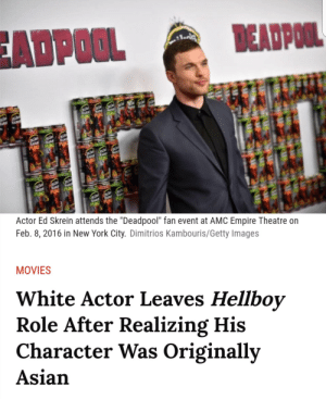 """vivalafro:  blackasacrow: Looks like you guys can't use the """"well they can't say no to a role"""" excuse when it comes to Hollywood's tendency to whitewash characters. Here's his personal statement btw: : ADPOOL  EADPOOL  Actor Ed Skrein attends the """"Deadpool"""" fan event at AMC Empire Theatre on  Feb. 8, 2016 in New York City. Dimitrios Kambouris/Getty Images  MOVIES  White Actor Leaves Hellboy  Role After Realizing His  Character Was Originally  Asian vivalafro:  blackasacrow: Looks like you guys can't use the """"well they can't say no to a role"""" excuse when it comes to Hollywood's tendency to whitewash characters. Here's his personal statement btw:"""