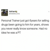 😂😂😂😂 pt- personal trapper: Adrian  @Ade Bezzina  Personal Trainer just got 6years for selling  drugs been going to him for years, shows  you never really know someone. Had no  idea he was a PT 😂😂😂😂 pt- personal trapper