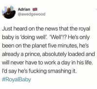 Fucking, Funny, and Life: Adrian  @awedgewood  Just heard on the news that the royal  baby is 'doing well'. Well'!? He's only  been on the planet five minutes, he's  already a prince, absolutely loaded and  will never have to work a day in his life  Id say he's fucking smashingit  Yea, I'm sure he'll be fine. https://t.co/FqgbkLWHtd