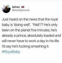 Yea I'm not worried about that kid he's good lol: Adrian  @awedgewood  Just heard on the news that the royal  baby is 'doing well'. Well'!? He's only  been on the planet five minutes, he's  already a prince, absolutely loaded and  will never have to work a dav in his life  l'd say he's fucking smashing it  Yea I'm not worried about that kid he's good lol
