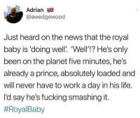 """Fucking, Life, and News: Adrian  @awedgewood  Just heard on the news that the royal  baby is 'doing well'. """"Well'!? He's only  been on the planet five minutes, he's  already a prince, absolutely loaded and  will never have to work a day in his life  I'd say he's fucking smashing it."""