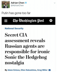 Adrian Chen  @Adrian Chen  Putin has gone too far  e uheluashington post  National Security  Secret CIA  assessment reveals  Russian agents are  responsible for ironic  Sonic the Hedgehog  nostalgia  By Adam Entous, Ellen Nakashima, Greg Miller