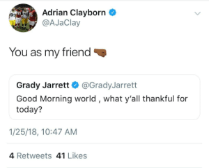 Good Morning, Good, and Today: Adrian Clayborn  @AJaClay  78  You as my friend  Grady Jarrett@GradyJarrett  Good Morning world, what y'all thankful for  today?  1/25/18, 10:47 AM  4 Retweets 41 Likes Thankful for you