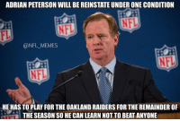 It's only fair, right?: ADRIAN PETERSON WILL BE REINSTATE UNDER ONE CONDITION  @NFL MEMES  HE HAS TO PLAY FOR THE OAKLAND RAIDERS FOR THE REMAINDEROF  THE SEASON SO HECAN LEARN NOTTO BEAT ANYONE It's only fair, right?