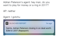 😂😂😂😂: Adrian Peterson's agent: hey man, do you  want to play for money or a ring in 2017?  AP: neither  Agent: gotchu  BR  BLEACHER REPORT  1m ago  Saints, Adrian Peterson closing in on deal worth  $3M in 2017 (Rapoport) 😂😂😂😂