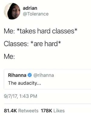 : adrian  @Tolerance  Me: *takes hard classes*  Classes: *are hard*  Me:  Rihanna@rihanna  The audacity...  9/7/17,1:43 PM  81.4K Retweets 178K Likes