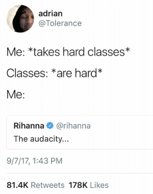 Focus on Yourself.: adrian  @Tolerance  Me: *takes hard classes*  Classes: *are hard*  Me:  Rihanna  @rihanna  The audacity...  9/7/17, 1:43 PM  81.4K Retweets 178K Likes Focus on Yourself.