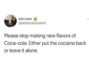 Flavors: adriane  @adrianeisoverit  Please stop making new flavors of  Coca-cola. Either put the cocaine back  or leave it alone.