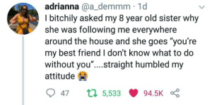 "awesomacious:  Humbled by 8 year old sister: adrianna @a_demmm 1d  I bitchily asked my 8 year old sister why  she was following me everywhere  around the house and she goes ""you're  my best friend I don't know what to do  without you"" ....straight humbled my  attitude  047 ロ5,533 94.5K awesomacious:  Humbled by 8 year old sister"
