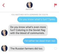 Tinder, Tiger, and Russian: Adrienne  YOU MATCHED WITH ADRIENNE ON 1/22/19  Do you know what's fun? Tanks  Do you know what's even more  fun? Coloring in the Soviet flag  with the blood of communists.  I'd rather be dead than red  The Russian farmers did too My Tiger tank Tinder profile yields interesting results
