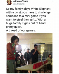 Family, Memes, and Elephant: Adrienne Young  @Adriyoung  So my family plays White Elephant  with a twist: you have to challenge  someone to a mini game if you  want to steal their gift... With a  huge family it gets out of hand  pretty quick.  A thread of our games: 😂