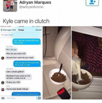 Dumb, Tumblr, and Deadass: Adryan Marques  @adryanbreno  Kyle came in clutch  Messages (30)  Group  Details  To: Kyle, Derek  Can Iborrow some milk from  one of you  Kyiv Rebel  It's 1:44 am  Why do you need milk  Adryan how much do you need  I put cereal on the bowl and  there was no milk  Kyle Rebel  Like a whole gallon?  Deadass if you come to the  window I sneak out of  I'll give you milk  You're mad dumb Adryan  I'm leaving in 5 minutes and it  Message bro it's so hot