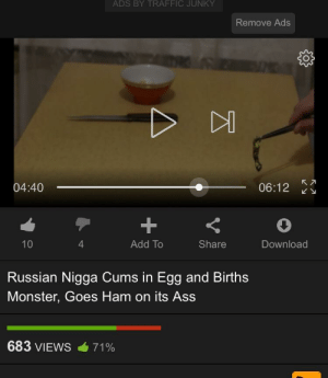 👍: ADS BY TRAFFIC JUNKY  Remove Ads  04:40  06:12  4  Add To  Share  Download  Russian Nigga Cums in Egg and Births  Monster, Goes Ham on its Ass  683 VIEWS  71% 👍